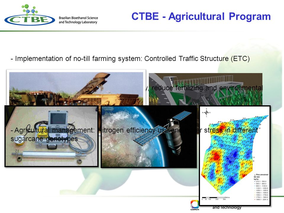 CTBE - Agricultural Program - Implementation of no-till farming system: Controlled Traffic Structure (ETC) - Precision Agriculture: increase productivity, reduce fertilizing and environmental impacts - Agricultural management: Nitrogen efficiency use and water stress in different sugarcane genotypes