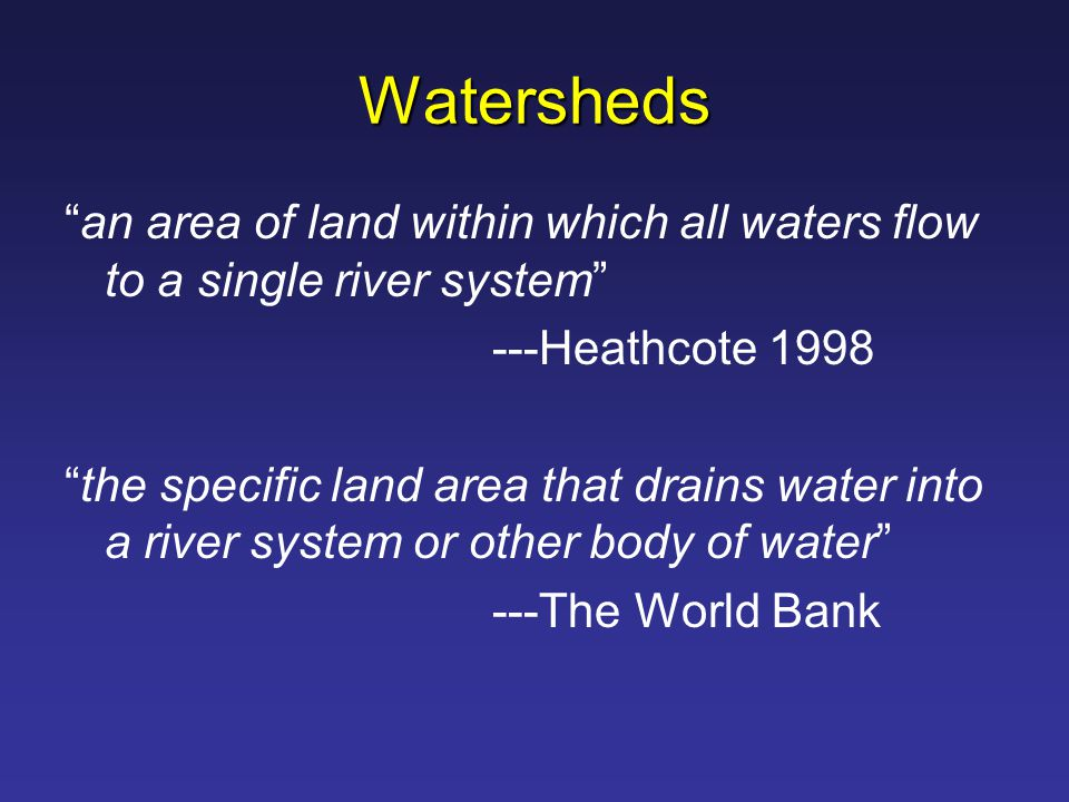 Watersheds an area of land within which all waters flow to a single river system ---Heathcote 1998 the specific land area that drains water into a river system or other body of water ---The World Bank