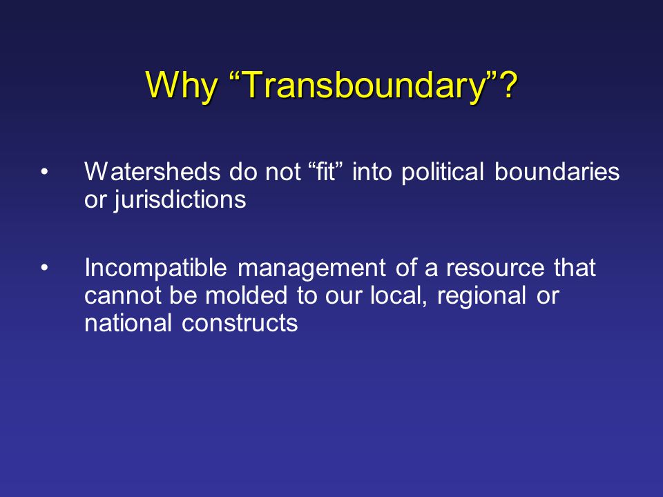"Why ""Transboundary""? Watersheds do not ""fit"" into political boundaries or jurisdictions Incompatible management of a resource that cannot be molded to"
