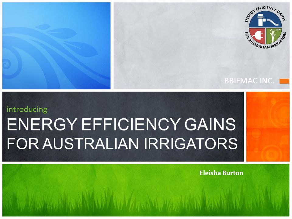 BBIFMAC INC. introducing ENERGY EFFICIENCY GAINS FOR AUSTRALIAN IRRIGATORS Eleisha Burton