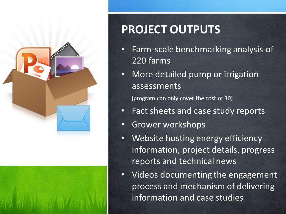Farm-scale benchmarking analysis of 220 farms More detailed pump or irrigation assessments (program can only cover the cost of 30) Fact sheets and case study reports Grower workshops Website hosting energy efficiency information, project details, progress reports and technical news Videos documenting the engagement process and mechanism of delivering information and case studies PROJECT OUTPUTS