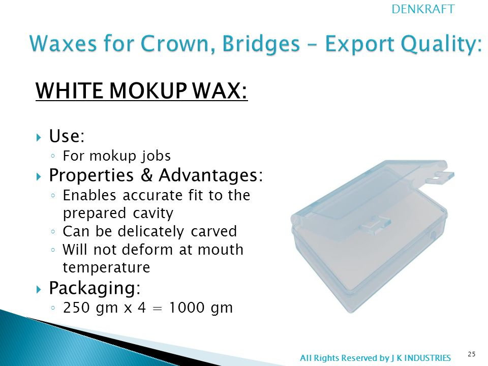 WHITE MOKUP WAX:  Use: ◦ For mokup jobs  Properties & Advantages: ◦ Enables accurate fit to the prepared cavity ◦ Can be delicately carved ◦ Will not deform at mouth temperature  Packaging: ◦ 250 gm x 4 = 1000 gm 25 DENKRAFT All Rights Reserved by J K INDUSTRIES