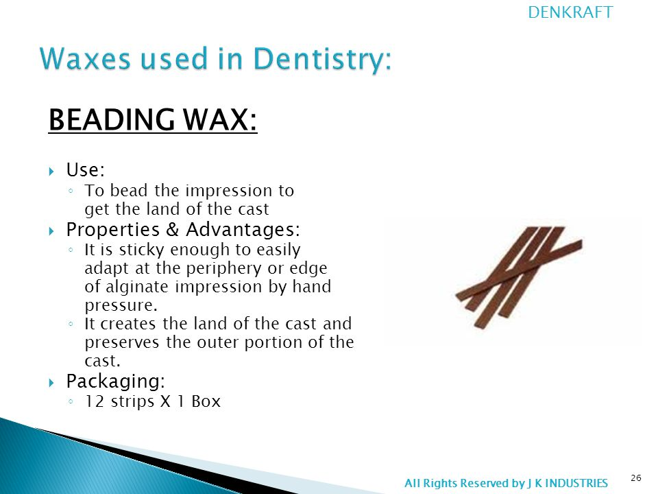 BEADING WAX:  Use: ◦ To bead the impression to get the land of the cast  Properties & Advantages: ◦ It is sticky enough to easily adapt at the periphery or edge of alginate impression by hand pressure.