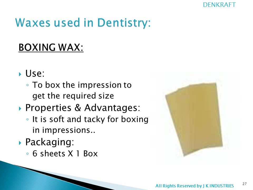 BOXING WAX:  Use: ◦ To box the impression to get the required size  Properties & Advantages: ◦ It is soft and tacky for boxing in impressions..