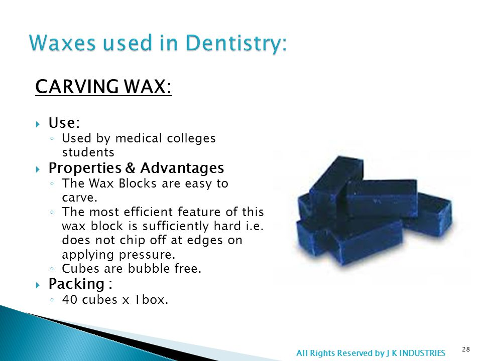 CARVING WAX:  Use: ◦ Used by medical colleges students  Properties & Advantages ◦ The Wax Blocks are easy to carve.
