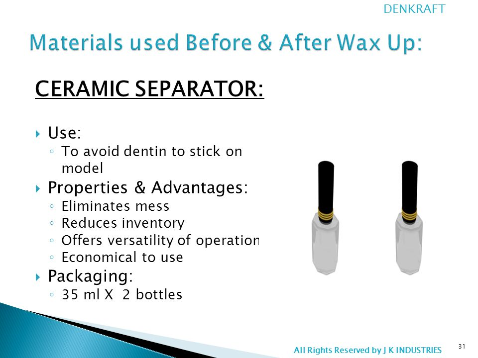 CERAMIC SEPARATOR:  Use: ◦ To avoid dentin to stick on model  Properties & Advantages: ◦ Eliminates mess ◦ Reduces inventory ◦ Offers versatility of operation ◦ Economical to use  Packaging: ◦ 35 ml X 2 bottles 31 DENKRAFT All Rights Reserved by J K INDUSTRIES