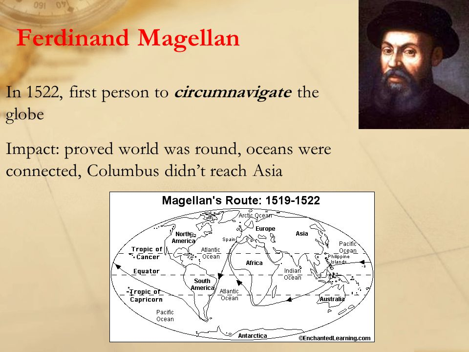 Ferdinand Magellan In 1522, first person to circumnavigate the globe Impact: proved world was round, oceans were connected, Columbus didn't reach Asia