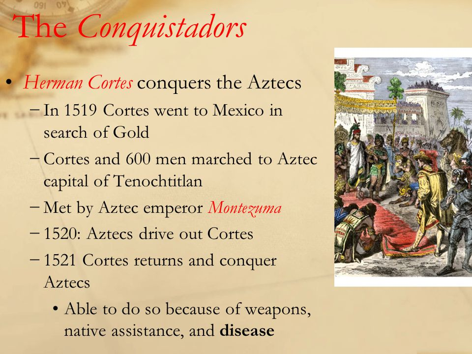 The Conquistadors Herman Cortes conquers the Aztecs −In 1519 Cortes went to Mexico in search of Gold −Cortes and 600 men marched to Aztec capital of Tenochtitlan −Met by Aztec emperor Montezuma −1520: Aztecs drive out Cortes −1521 Cortes returns and conquer Aztecs Able to do so because of weapons, native assistance, and disease