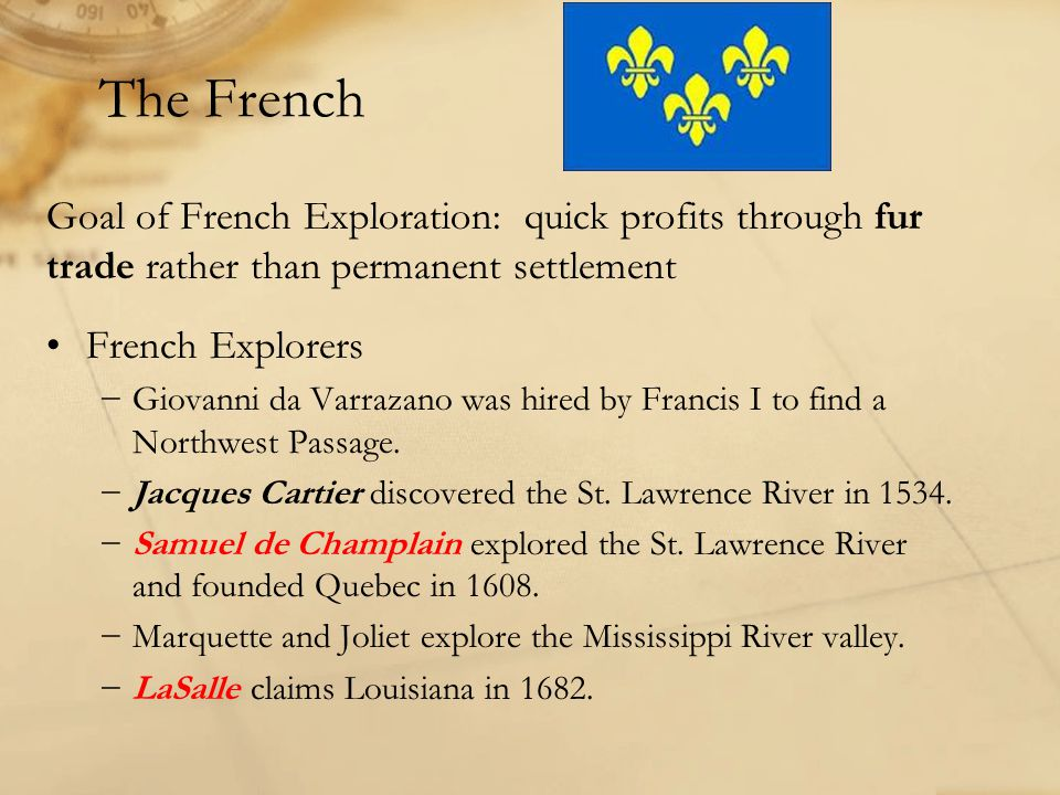 The French Goal of French Exploration: quick profits through fur trade rather than permanent settlement French Explorers −Giovanni da Varrazano was hired by Francis I to find a Northwest Passage.
