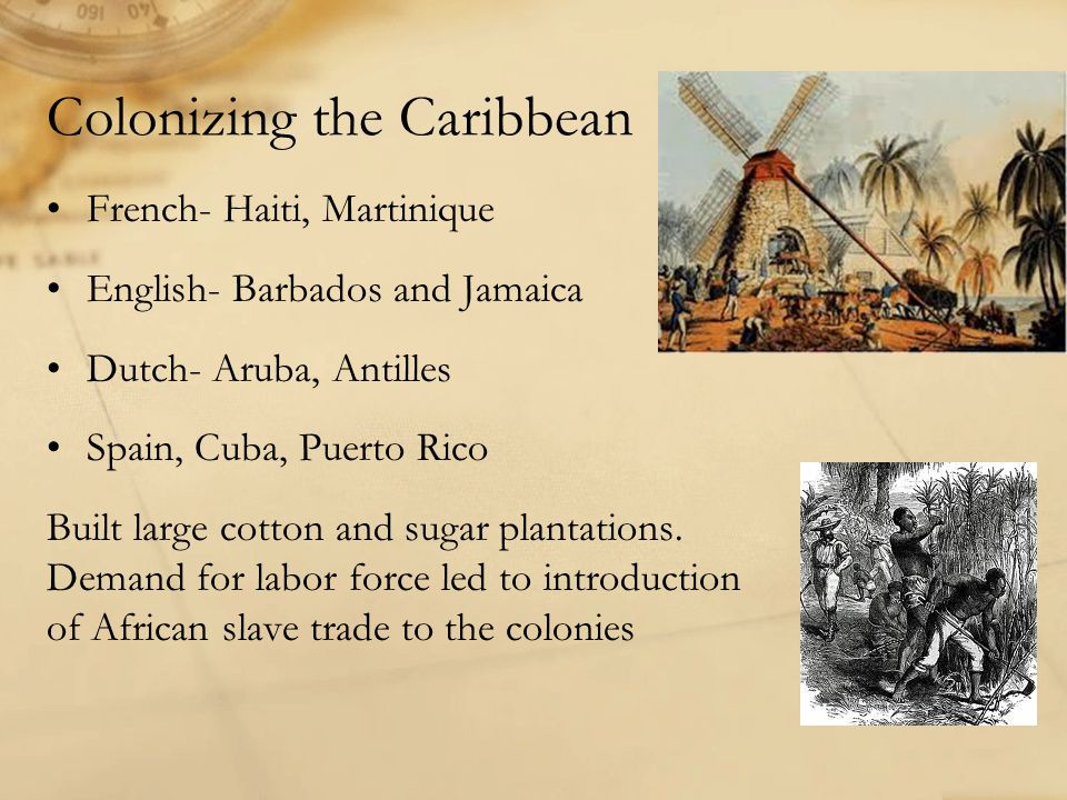 Colonizing the Caribbean French- Haiti, Martinique English- Barbados and Jamaica Dutch- Aruba, Antilles Spain, Cuba, Puerto Rico Built large cotton and sugar plantations.
