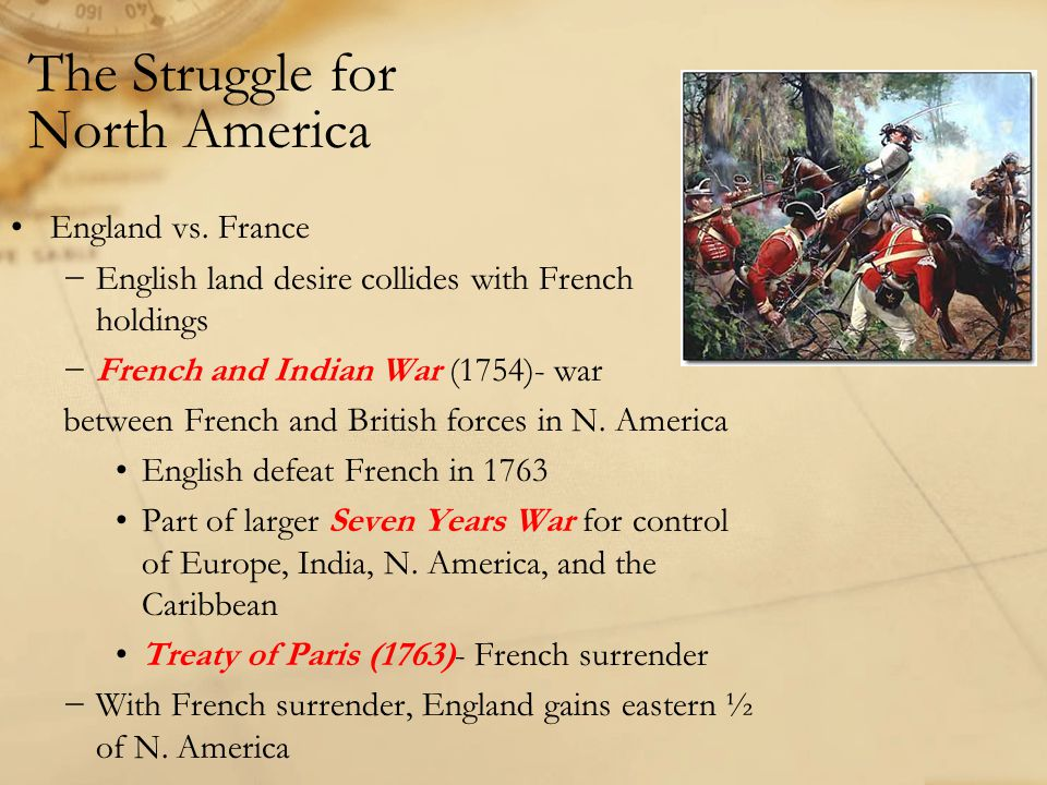 The Struggle for North America England vs. France −English land desire collides with French holdings −French and Indian War (1754)- war between French