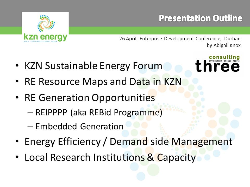 26 April: Enterprise Development Conference, Durban by Abigail Knox KZN Sustainable Energy Forum RE Resource Maps and Data in KZN RE Generation Opportunities – REIPPPP (aka REBid Programme) – Embedded Generation Energy Efficiency / Demand side Management Local Research Institutions & Capacity