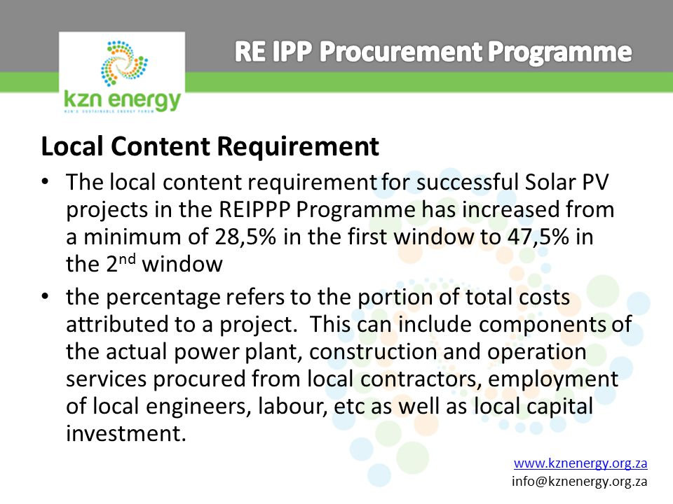 www.kznenergy.org.za info@kznenergy.org.za Local Content Requirement The local content requirement for successful Solar PV projects in the REIPPP Programme has increased from a minimum of 28,5% in the first window to 47,5% in the 2 nd window the percentage refers to the portion of total costs attributed to a project.
