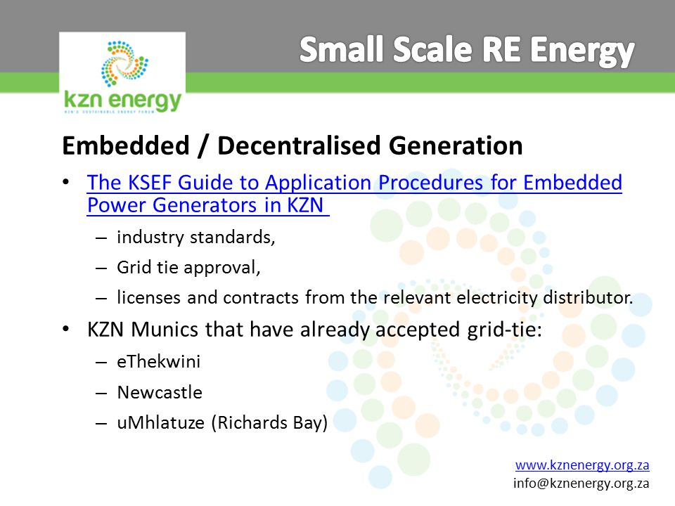 www.kznenergy.org.za info@kznenergy.org.za Embedded / Decentralised Generation The KSEF Guide to Application Procedures for Embedded Power Generators in KZN The KSEF Guide to Application Procedures for Embedded Power Generators in KZN – industry standards, – Grid tie approval, – licenses and contracts from the relevant electricity distributor.