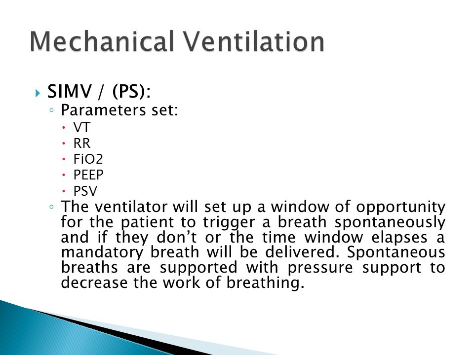  SIMV / (PS): ◦ Parameters set:  VT  RR  FiO2  PEEP  PSV ◦ The ventilator will set up a window of opportunity for the patient to trigger a breath spontaneously and if they don't or the time window elapses a mandatory breath will be delivered.