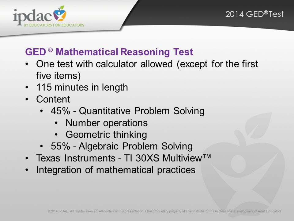 2014 GED ® Test GED ® Mathematical Reasoning Test One test with calculator allowed (except for the first five items) 115 minutes in length Content 45% - Quantitative Problem Solving Number operations Geometric thinking 55% - Algebraic Problem Solving Texas Instruments - TI 30XS Multiview™ Integration of mathematical practices