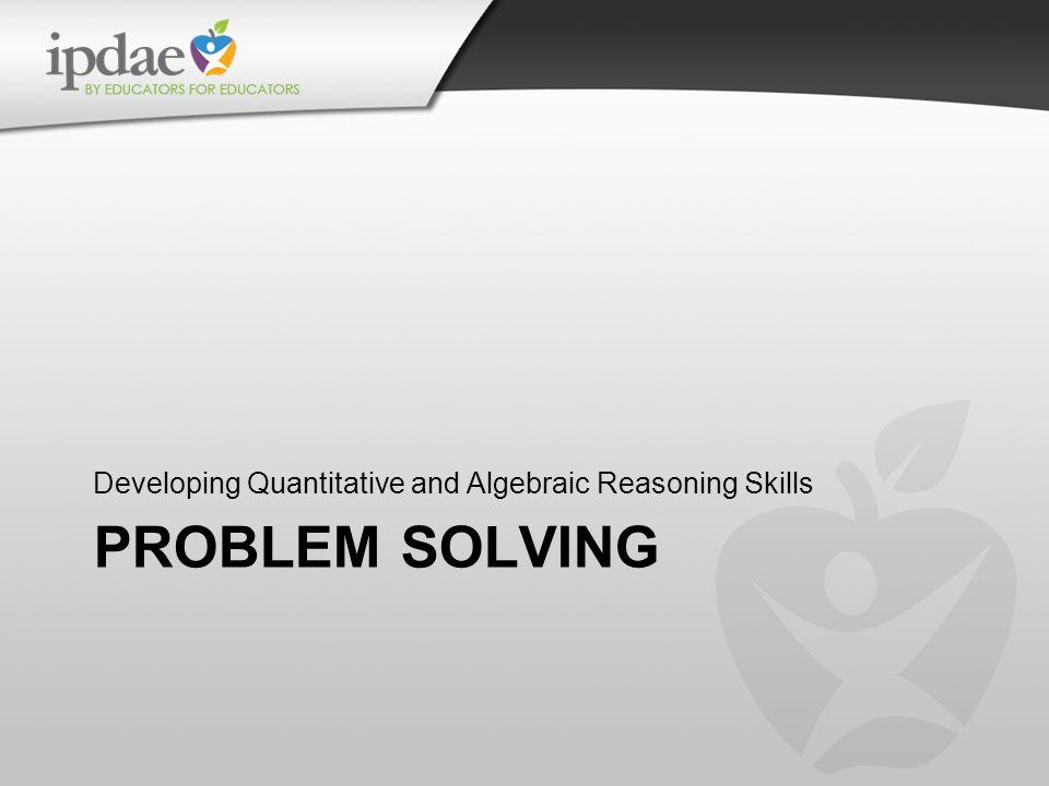 PROBLEM SOLVING Developing Quantitative and Algebraic Reasoning Skills