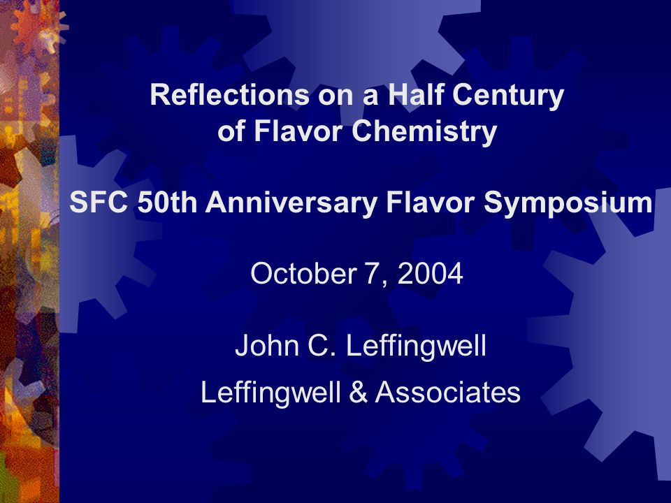 Reflections on a Half Century of Flavor Chemistry SFC 50th Anniversary Flavor Symposium October 7, 2004 John C. Leffingwell Leffingwell & Associates