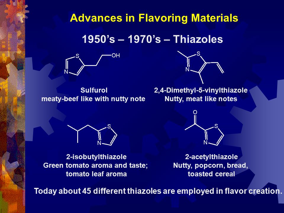 Advances in Flavoring Materials 2-acetylthiazole Nutty, popcorn, bread, toasted cereal 2-isobutylthiazole Green tomato aroma and taste; tomato leaf aroma Sulfurol meaty-beef like with nutty note 2,4-Dimethyl-5-vinylthiazole Nutty, meat like notes 1950's – 1970's – Thiazoles Today about 45 different thiazoles are employed in flavor creation.