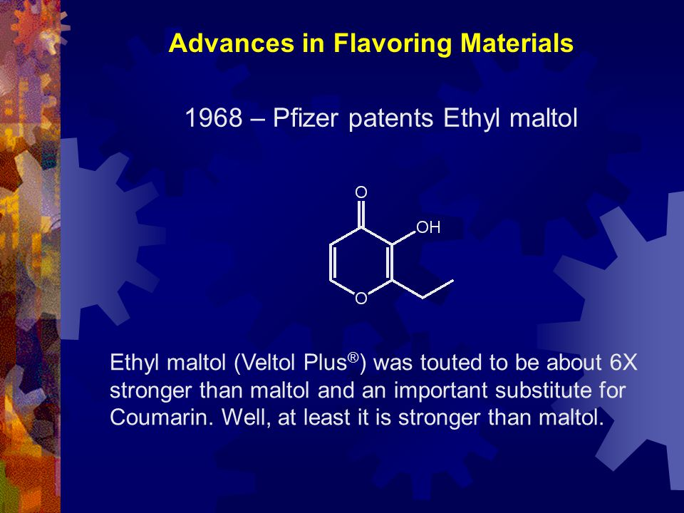 1968 – Pfizer patents Ethyl maltol Ethyl maltol (Veltol Plus ® ) was touted to be about 6X stronger than maltol and an important substitute for Coumar