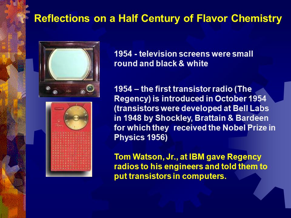 Reflections on a Half Century of Flavor Chemistry 1954 - television screens were small round and black & white 1954 – the first transistor radio (The