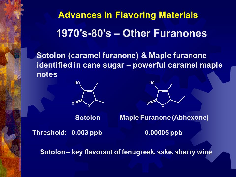 Advances in Flavoring Materials 1970's-80's – Other Furanones Sotolon (caramel furanone) & Maple furanone identified in cane sugar – powerful caramel maple notes Sotolon Maple Furanone (Abhexone) Threshold: 0.003 ppb 0.00005 ppb Sotolon – key flavorant of fenugreek, sake, sherry wine