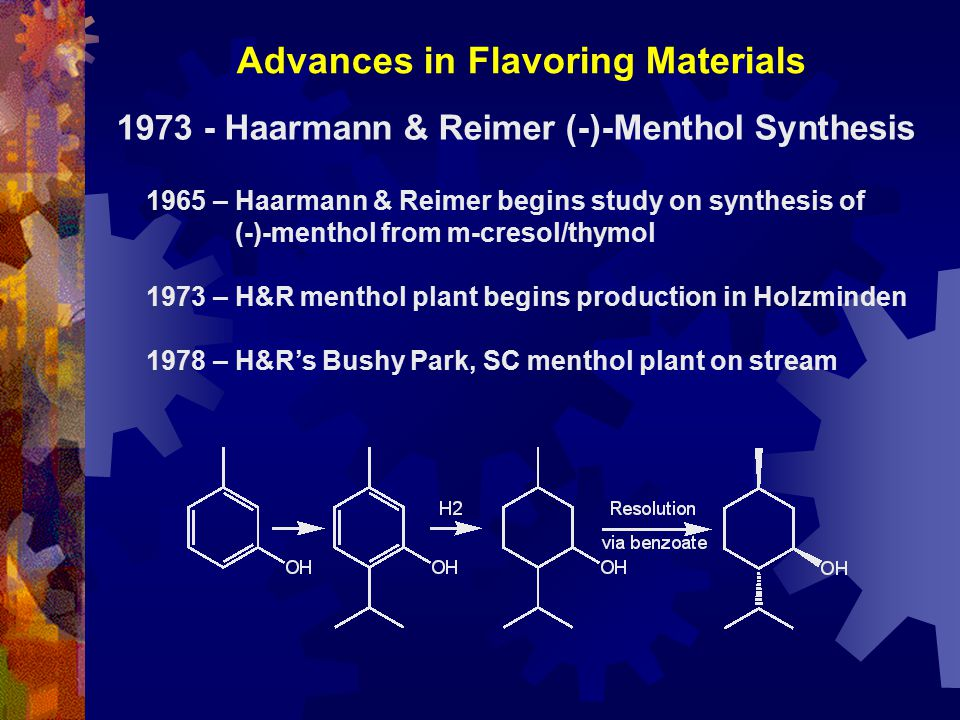 Advances in Flavoring Materials 1965 – Haarmann & Reimer begins study on synthesis of (-)-menthol from m-cresol/thymol 1973 – H&R menthol plant begins production in Holzminden 1978 – H&R's Bushy Park, SC menthol plant on stream 1973 - Haarmann & Reimer (-)-Menthol Synthesis
