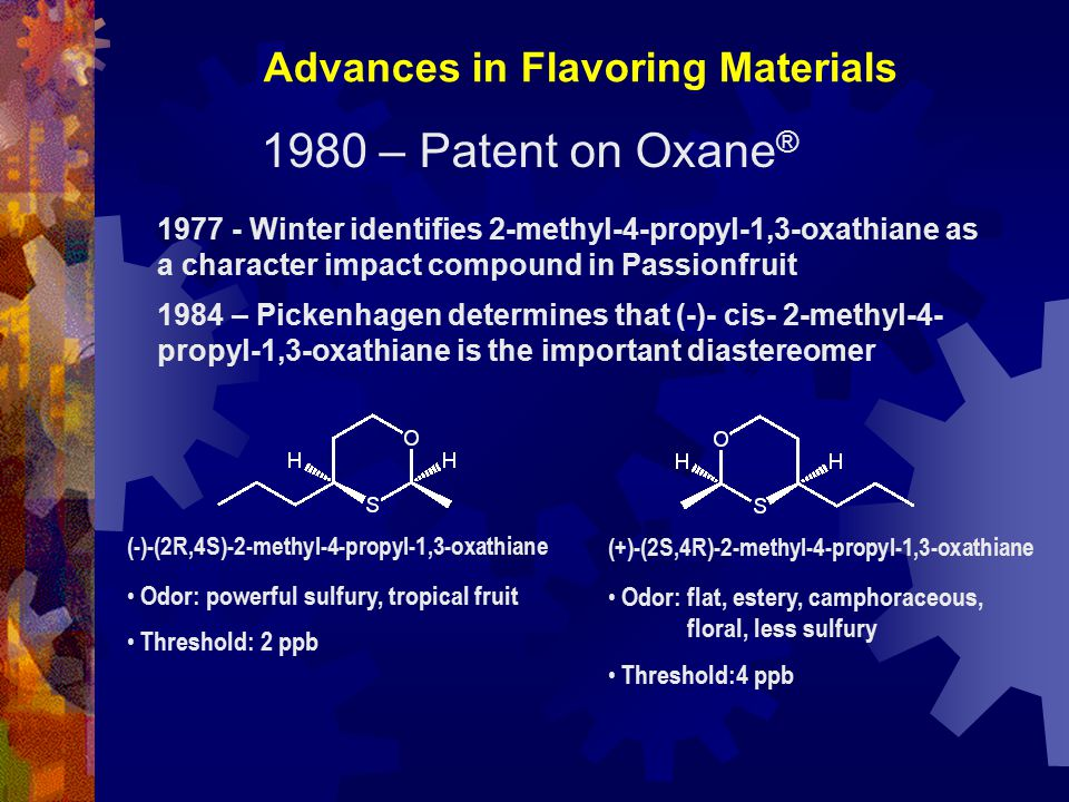 1980 – Patent on Oxane ® 1977 - Winter identifies 2-methyl-4-propyl-1,3-oxathiane as a character impact compound in Passionfruit 1984 – Pickenhagen determines that (-)- cis- 2-methyl-4- propyl-1,3-oxathiane is the important diastereomer Advances in Flavoring Materials (-)-(2R,4S)-2-methyl-4-propyl-1,3-oxathiane Odor: powerful sulfury, tropical fruit Threshold: 2 ppb (+)-(2S,4R)-2-methyl-4-propyl-1,3-oxathiane Odor: flat, estery, camphoraceous, floral, less sulfury Threshold:4 ppb