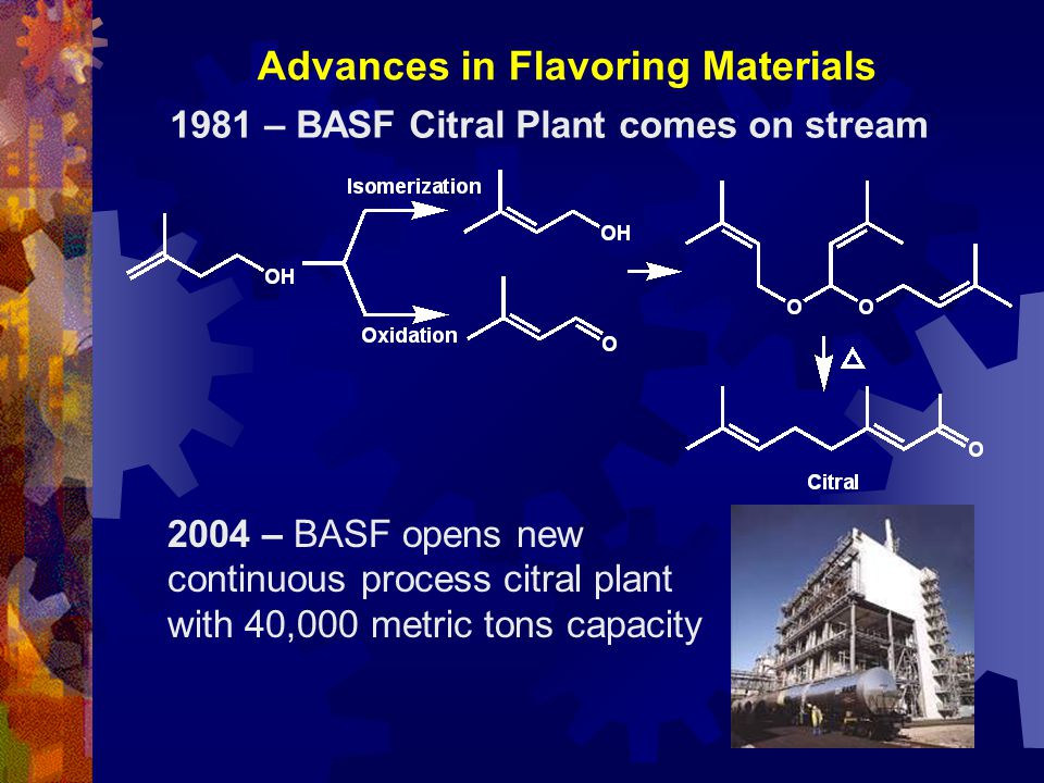 Advances in Flavoring Materials 1981 – BASF Citral Plant comes on stream 2004 – BASF opens new continuous process citral plant with 40,000 metric tons capacity