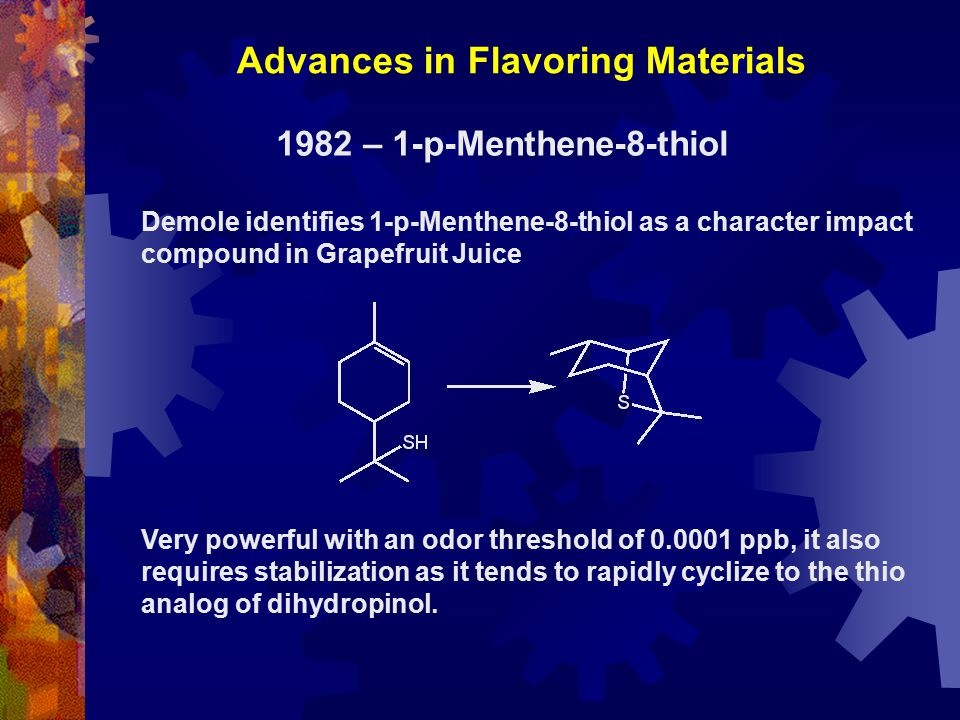 1982 – 1-p-Menthene-8-thiol Demole identifies 1-p-Menthene-8-thiol as a character impact compound in Grapefruit Juice Very powerful with an odor threshold of 0.0001 ppb, it also requires stabilization as it tends to rapidly cyclize to the thio analog of dihydropinol.