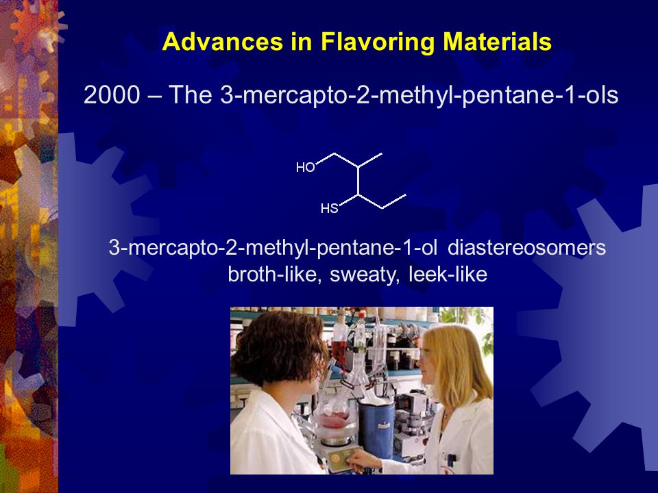 Advances in Flavoring Materials 3-mercapto-2-methyl-pentane-1-ol diastereosomers broth-like, sweaty, leek-like 2000 – The 3-mercapto-2-methyl-pentane-