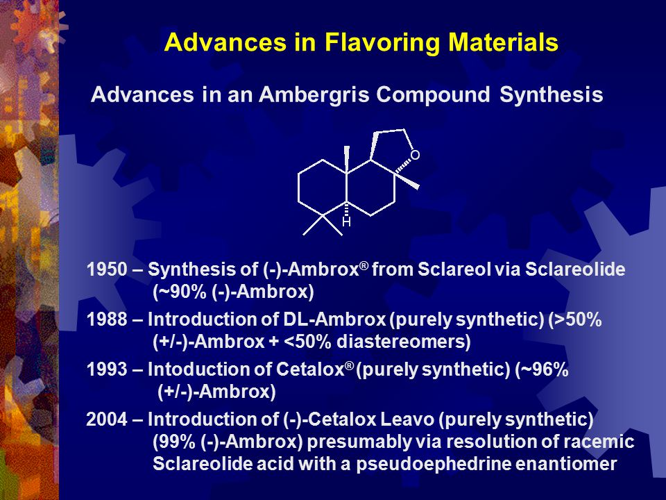 Advances in Flavoring Materials Advances in an Ambergris Compound Synthesis 1950 – Synthesis of (-)-Ambrox ® from Sclareol via Sclareolide (~90% (-)-Ambrox) 1988 – Introduction of DL-Ambrox (purely synthetic) (>50% (+/-)-Ambrox + <50% diastereomers) 1993 – Intoduction of Cetalox ® (purely synthetic) (~96% (+/-)-Ambrox) 2004 – Introduction of (-)-Cetalox Leavo (purely synthetic) (99% (-)-Ambrox) presumably via resolution of racemic Sclareolide acid with a pseudoephedrine enantiomer