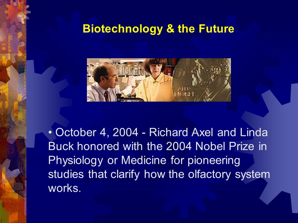 Biotechnology & the Future October 4, 2004 - Richard Axel and Linda Buck honored with the 2004 Nobel Prize in Physiology or Medicine for pioneering studies that clarify how the olfactory system works.