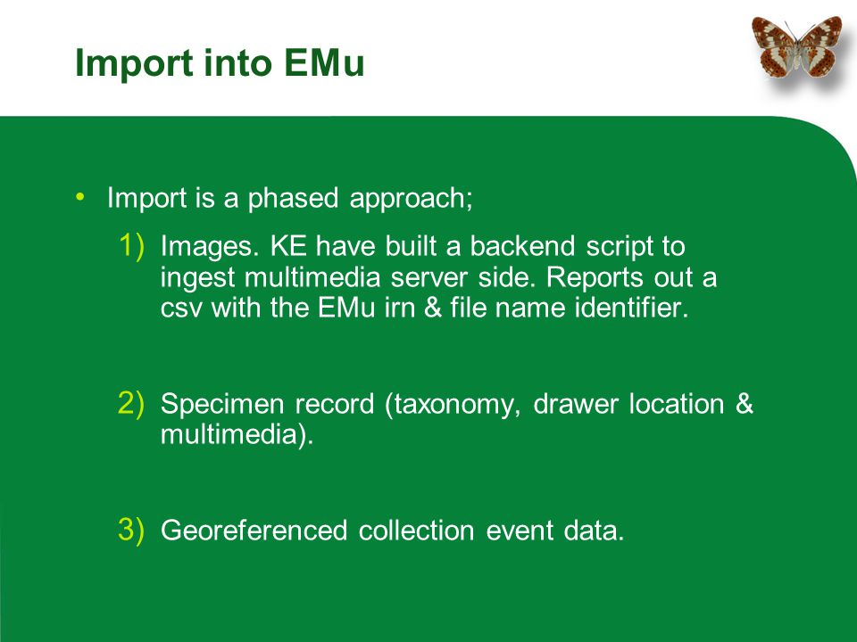Import into EMu Import is a phased approach; 1) Images. KE have built a backend script to ingest multimedia server side. Reports out a csv with the EM