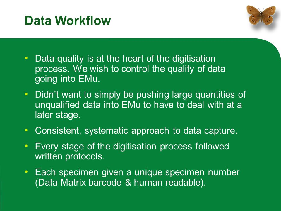 Data Workflow Data quality is at the heart of the digitisation process. We wish to control the quality of data going into EMu. Didn't want to simply b