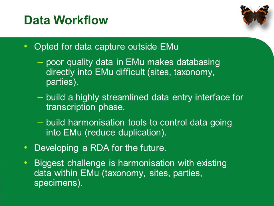 Data Workflow Opted for data capture outside EMu – poor quality data in EMu makes databasing directly into EMu difficult (sites, taxonomy, parties). –