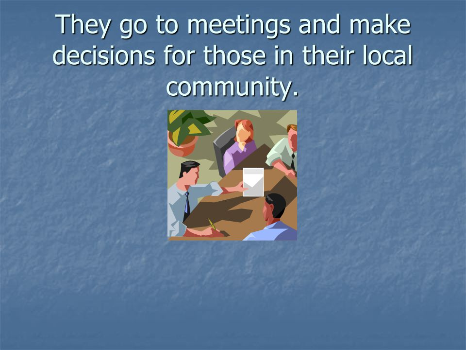 They go to meetings and make decisions for those in their local community.