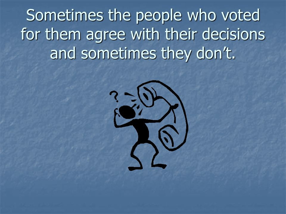 Sometimes the people who voted for them agree with their decisions and sometimes they don't.