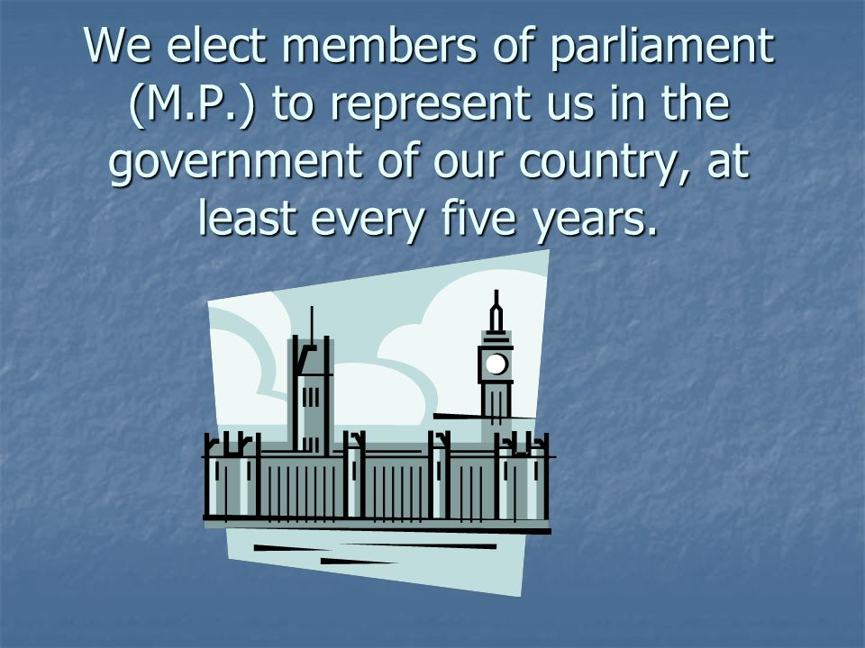 We elect members of parliament (M.P.) to represent us in the government of our country, at least every five years.