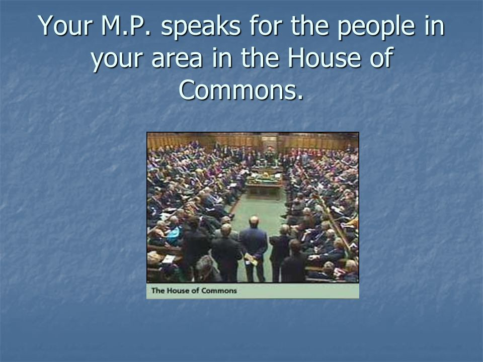 Your M.P. speaks for the people in your area in the House of Commons.