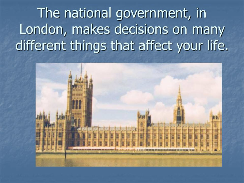 The national government, in London, makes decisions on many different things that affect your life.