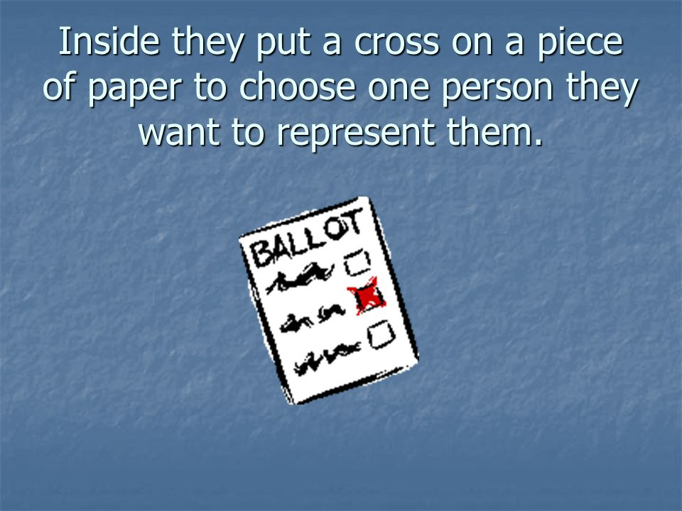 Inside they put a cross on a piece of paper to choose one person they want to represent them.