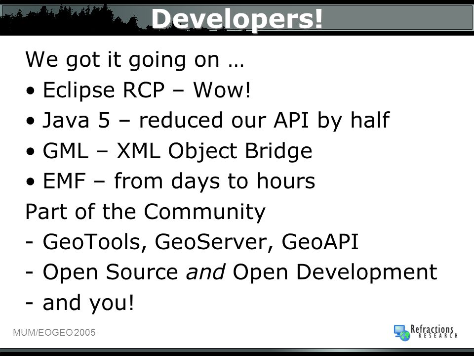 MUM/EOGEO 2005 Developers! We got it going on … Eclipse RCP – Wow! Java 5 – reduced our API by half GML – XML Object Bridge EMF – from days to hours P