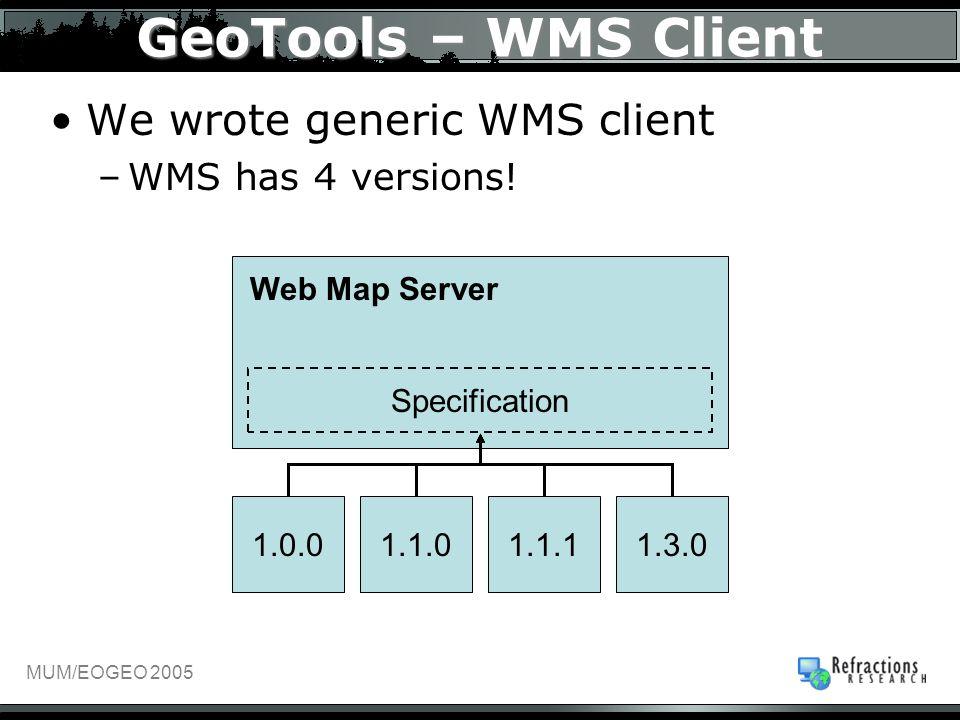 MUM/EOGEO 2005 GeoTools – WMS Client We wrote generic WMS client –WMS has 4 versions! Web Map Server Specification 1.0.01.1.01.1.11.3.0