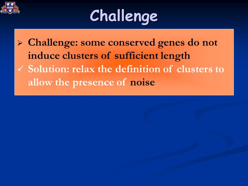 Challenge  Challenge: some conserved genes do not induce clusters of sufficient length Solution: relax the definition of clusters to allow the presence of noise