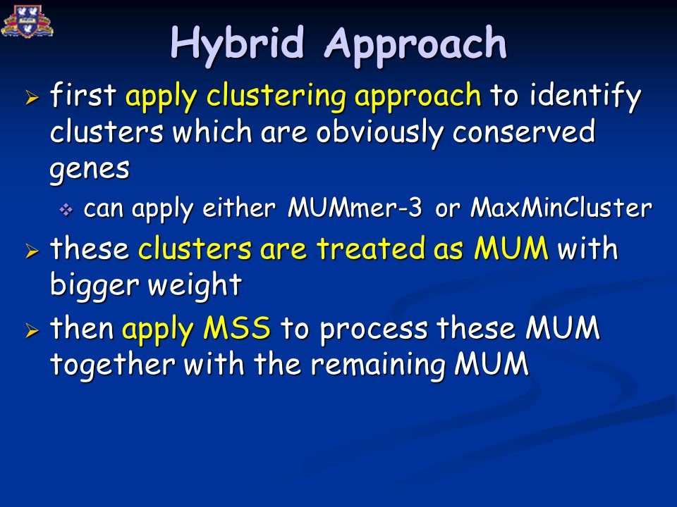 Hybrid Approach  first apply clustering approach to identify clusters which are obviously conserved genes  can apply either MUMmer-3 or MaxMinCluster  these clusters are treated as MUM with bigger weight  then apply MSS to process these MUM together with the remaining MUM