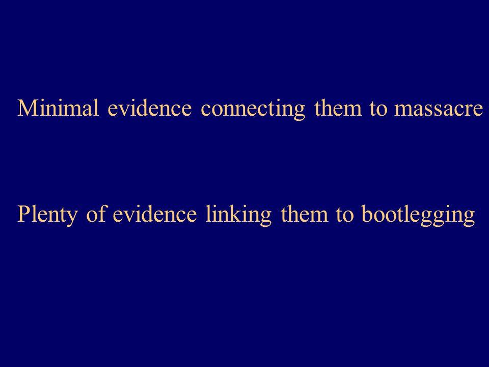Minimal evidence connecting them to massacre Plenty of evidence linking them to bootlegging