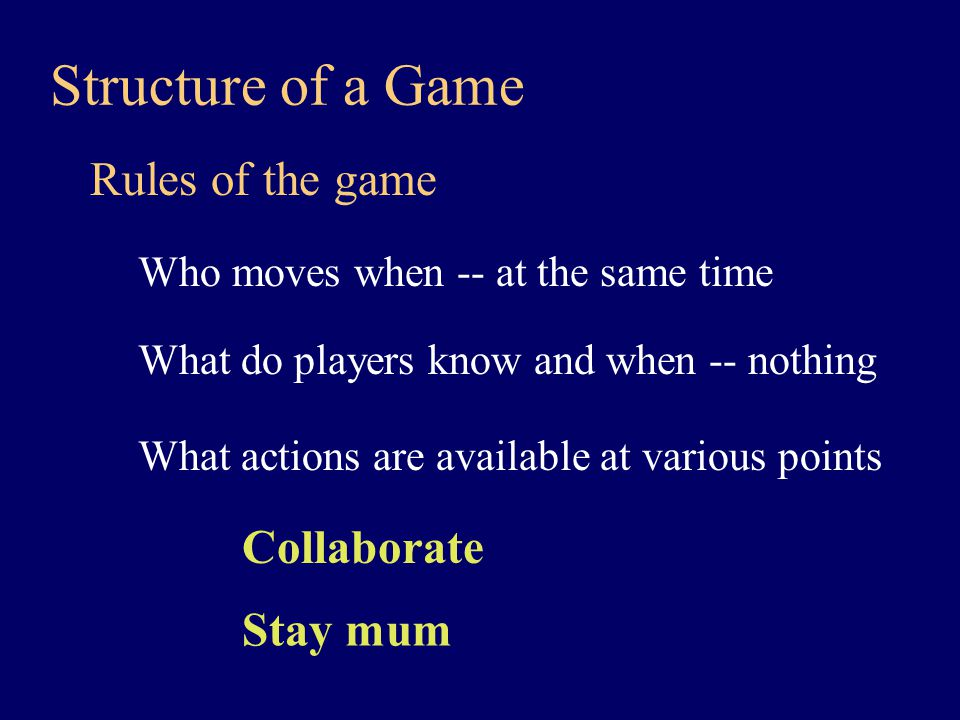 Rules of the game Structure of a Game Who moves when -- at the same time What do players know and when -- nothing What actions are available at various points Collaborate Stay mum