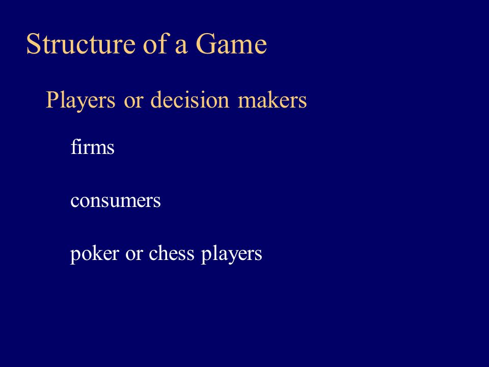 Structure of a Game Players or decision makers firms consumers poker or chess players