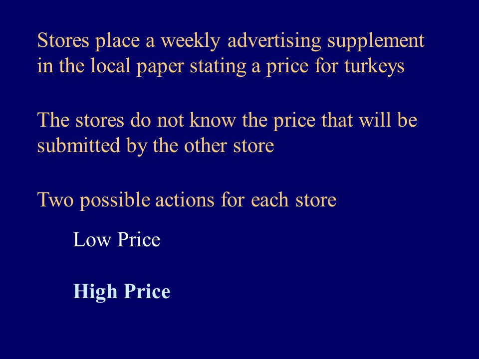 Stores place a weekly advertising supplement in the local paper stating a price for turkeys Two possible actions for each store Low Price High Price The stores do not know the price that will be submitted by the other store